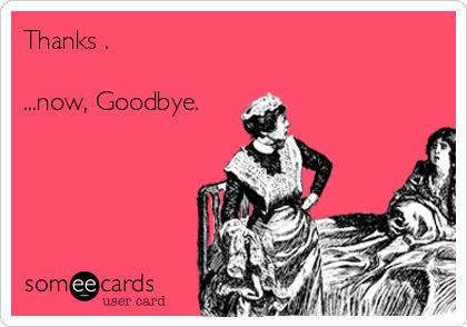 Thanks .   ...now, Goodbye.