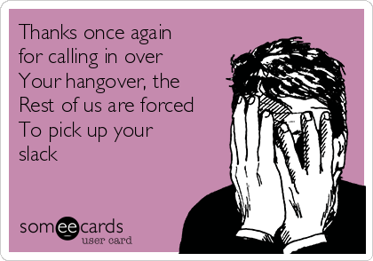 Thanks once again for calling in over Your hangover, the Rest of us are forced To pick up your slack
