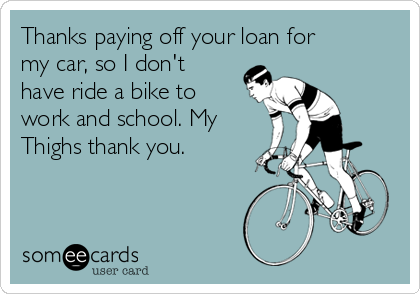 Thanks paying off your loan for my car, so I don't have ride a bike to work and school. My Thighs thank you.