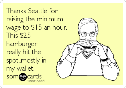 Thanks Seattle for raising the minimum wage to $15 an hour. This $25 hamburger really hit the spot..mostly in my wallet.
