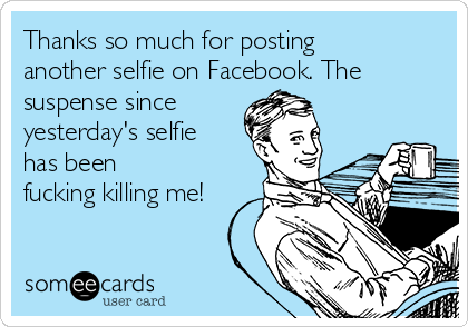 Thanks so much for posting another selfie on Facebook. The suspense since yesterday's selfie has been fucking killing me!