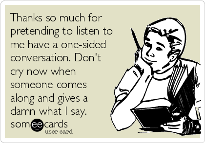 Thanks so much for pretending to listen to me have a one-sided conversation. Don't cry now when someone comes along and gives a damn what I say.