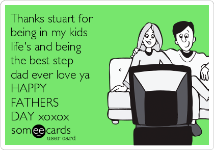 Thanks stuart for being in my kids life's and being the best step dad ever love ya HAPPY    FATHERS           DAY xoxox
