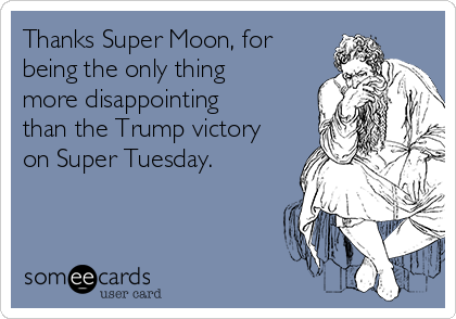 Thanks Super Moon, for being the only thing more disappointing than the Trump victory on Super Tuesday.