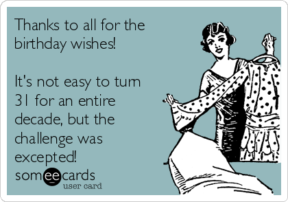 Thanks to all for the  birthday wishes!  It's not easy to turn 31 for an entire decade, but the challenge was excepted!