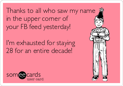 Thanks to all who saw my name in the upper corner of your FB feed yesterday!  I'm exhausted for staying 28 for an entire decade!