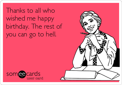Thanks to all who wished me happy birthday. The rest of you can go to hell.
