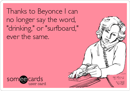 "Thanks to Beyonce I can no longer say the word, ""drinking,"" or ""surfboard,"" ever the same."
