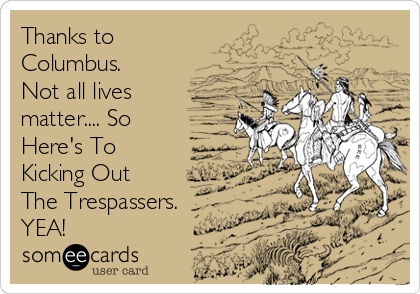 Thanks to Columbus. Not all lives matter.... So Here's To Kicking Out The Trespassers. YEA!