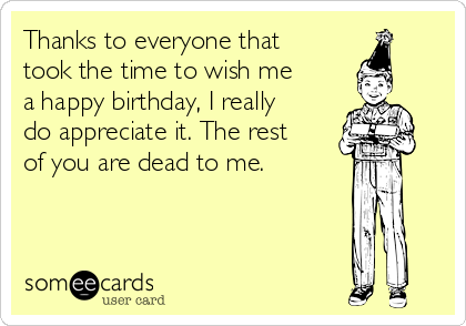 Thanks to everyone that took the time to wish me a happy birthday, I really do appreciate it. The rest of you are dead to me.