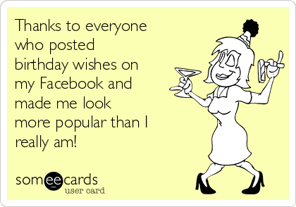 Thanks to everyone who posted birthday wishes on my Facebook and made me look more popular than I really am!