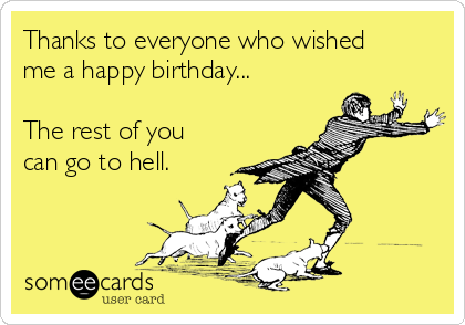 Thanks to everyone who wished me a happy birthday...  The rest of you can go to hell.
