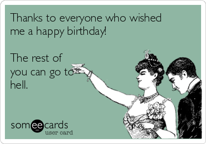 Thanks to everyone who wished me a happy birthday!  The rest of you can go to hell.