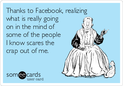 Thanks to Facebook, realizing what is really going on in the mind of some of the people I know scares the crap out of me.