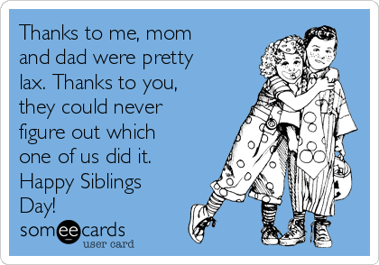 Thanks to me, mom and dad were pretty lax. Thanks to you, they could never figure out which one of us did it. Happy Siblings Day!