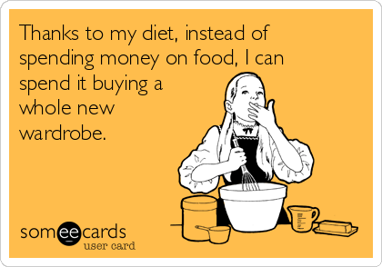 Thanks to my diet, instead of spending money on food, I can spend it buying a whole new wardrobe.