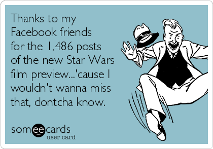 Thanks to my Facebook friends for the 1,486 posts of the new Star Wars film preview...'cause I wouldn't wanna miss that, dontcha know.