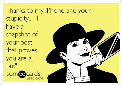 """Thanks to my IPhone and your stupidity..   I have a snapshot of your post that proves you are a liar."""""""