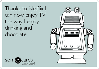 Thanks to Netflix I can now enjoy TV the way I enjoy drinking and chocolate.