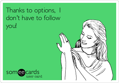 Thanks to options,  I don't have to follow you!