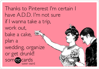 Thanks to Pinterest I'm certain I have A.D.D. I'm not sure if I wanna take a trip, work out, bake a cake, plan a wedding, organize or get drunk!!