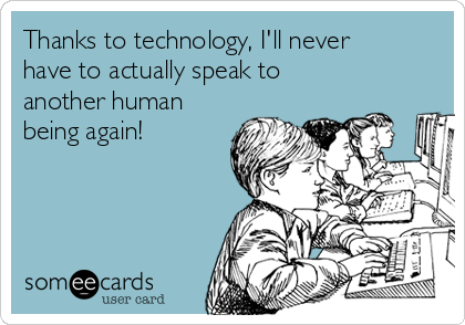 Thanks to technology, I'll never have to actually speak to another human being again!