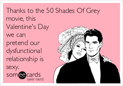 Thanks to the 50 Shades Of Grey movie, this Valentine's Day we can pretend our dysfunctional relationship is sexy.