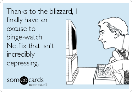 Thanks to the blizzard, I finally have an  excuse to  binge-watch Netflix that isn't  incredibly  depressing.