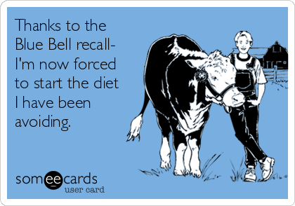 Thanks to the Blue Bell recall- I'm now forced to start the diet I have been avoiding.