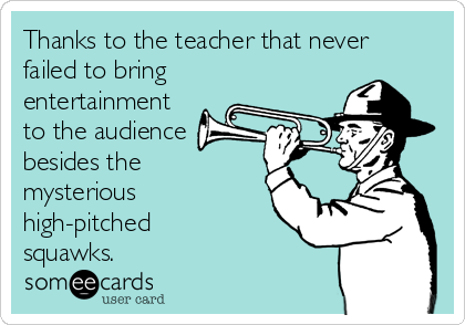 Thanks to the teacher that never failed to bring entertainment to the audience besides the mysterious high-pitched squawks.