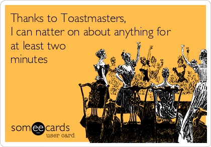 Thanks to Toastmasters, I can natter on about anything for at least two minutes