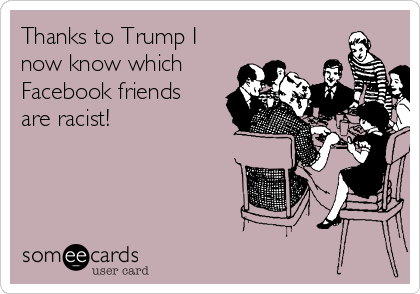 Thanks to Trump I now know which Facebook friends are racist!