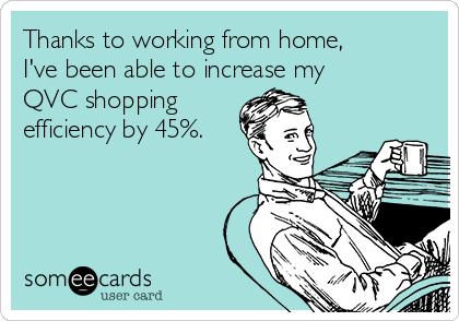 Thanks to working from home, I've been able to increase my QVC shopping efficiency by 45%.