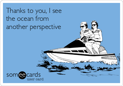 Thanks to you, I see the ocean from another perspective