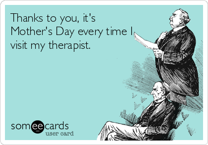 Thanks to you, it's Mother's Day every time I visit my therapist.