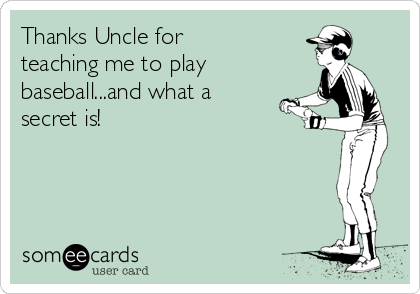 Thanks Uncle for teaching me to play baseball...and what a secret is!
