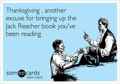 Thanksgiving , another excuse for bringing up the Jack Reacher book you've been reading