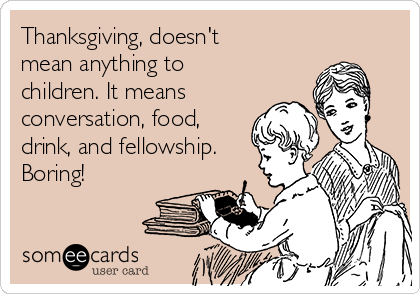 Thanksgiving, doesn't mean anything to children. It means  conversation, food, drink, and fellowship. Boring!