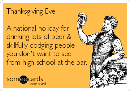 Thanksgiving Eve:  A national holiday for  drinking lots of beer &  skillfully dodging people  you don't want to see  from high school at the bar.