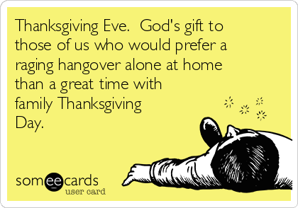 Thanksgiving Eve.  God's gift to those of us who would prefer a raging hangover alone at home than a great time with family Thanksgiving Day.