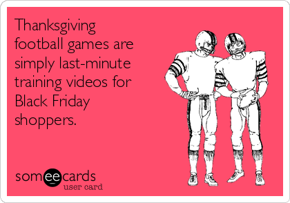 Thanksgiving  football games are simply last-minute training videos for Black Friday shoppers.