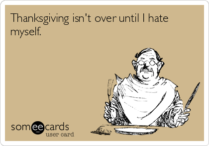 Thanksgiving isn't over until I hate myself.