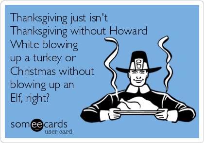 Thanksgiving just isn't Thanksgiving without Howard White blowing up a turkey or Christmas without blowing up an Elf, right?