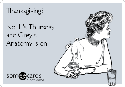 Thanksgiving?  No, It's Thursday and Grey's Anatomy is on.