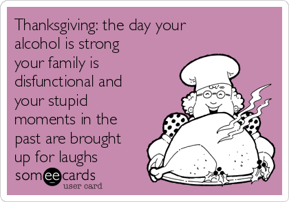 Thanksgiving: the day your alcohol is strong your family is disfunctional and your stupid moments in the past are brought up for laughs