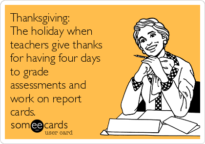 Thanksgiving:  The holiday when teachers give thanks for having four days to grade assessments and work on report cards.