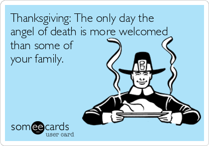 Thanksgiving: The only day the angel of death is more welcomed than some of your family.