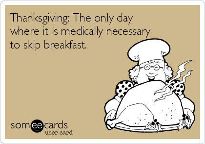Thanksgiving: The only day where it is medically necessary to skip breakfast.