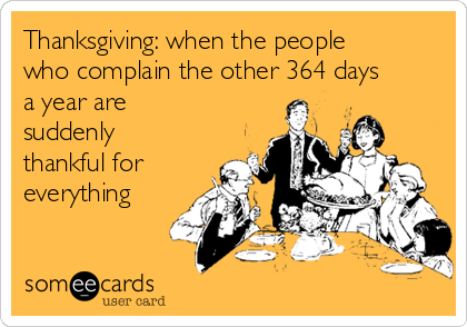 Thanksgiving: when the people who complain the other 364 days a year are suddenly thankful for everything