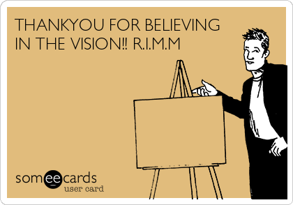 THANKYOU FOR BELIEVING IN THE VISION!! R.I.M.M